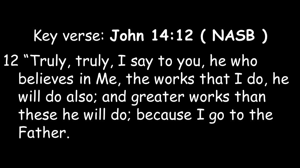 Key verse: John 14:12 ( NASB ) 12 Truly, truly, I say to you, he who believes in Me, the works that I do, he will do also; and greater works than these he will do; because I go to the Father.