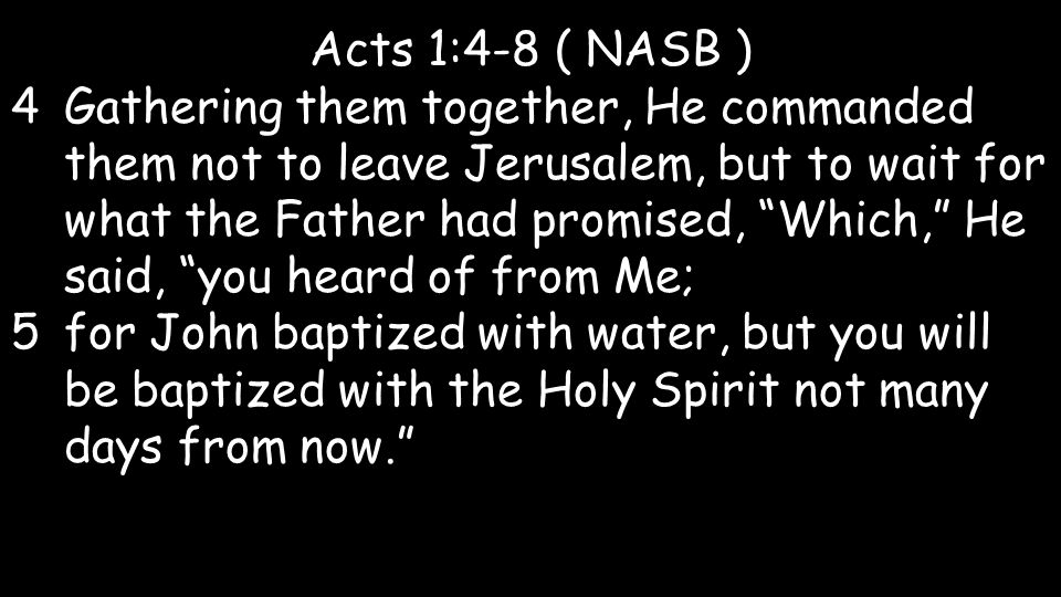 Acts 1:4-8 ( NASB ) 4Gathering them together, He commanded them not to leave Jerusalem, but to wait for what the Father had promised, Which, He said, you heard of from Me; 5for John baptized with water, but you will be baptized with the Holy Spirit not many days from now.