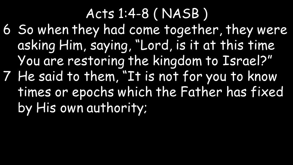 Acts 1:4-8 ( NASB ) 6So when they had come together, they were asking Him, saying, Lord, is it at this time You are restoring the kingdom to Israel 7He said to them, It is not for you to know times or epochs which the Father has fixed by His own authority;