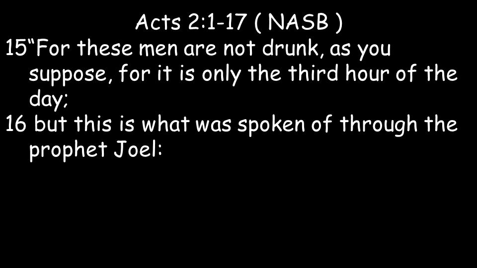 "Acts 2:1-17 ( NASB ) 15""For these men are not drunk, as you suppose, for it is only the third hour of the day; 16 but this is what was spoken of throu"