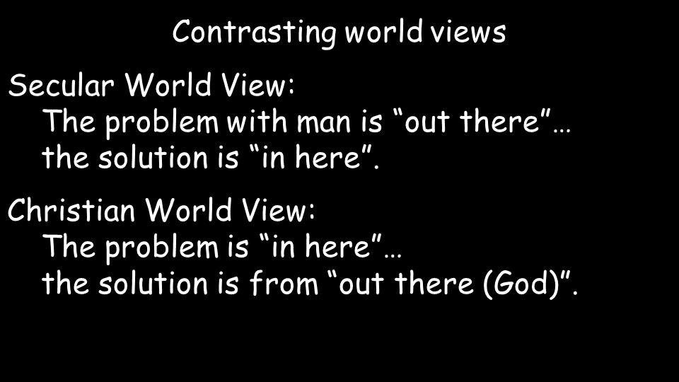 "Contrasting world views Secular World View: The problem with man is ""out there""… the solution is ""in here"". Christian World View: The problem is ""in h"