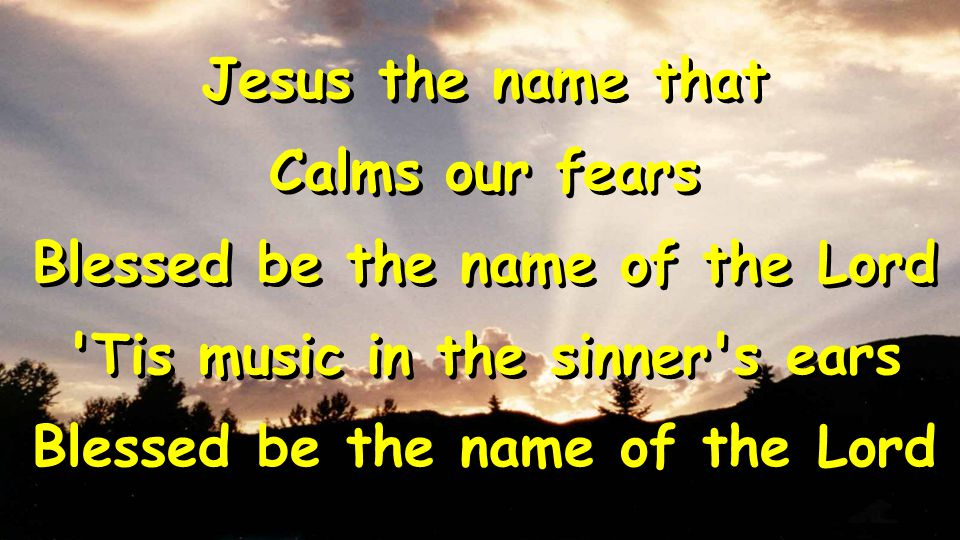 Jesus the name that Calms our fears Blessed be the name of the Lord Tis music in the sinner s ears Blessed be the name of the Lord Jesus the name that Calms our fears Blessed be the name of the Lord Tis music in the sinner s ears Blessed be the name of the Lord