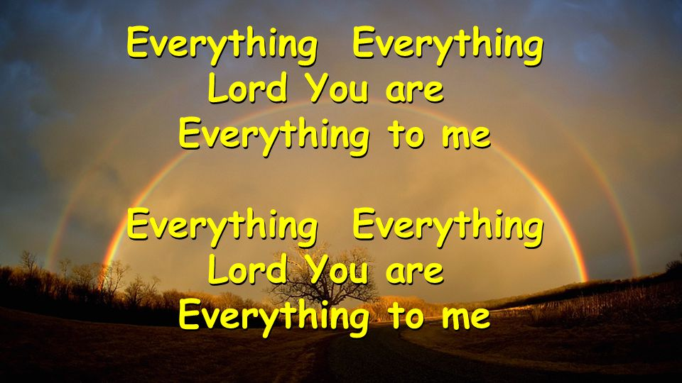 Everything Lord You are Everything to me Everything Lord You are Everything to me Everything Lord You are Everything to me Everything Lord You are Everything to me