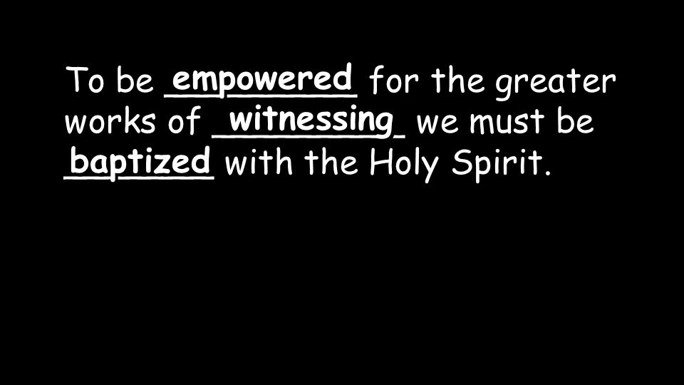 To be _________ for the greater works of _________ we must be _______ with the Holy Spirit. empowered witnessing baptized