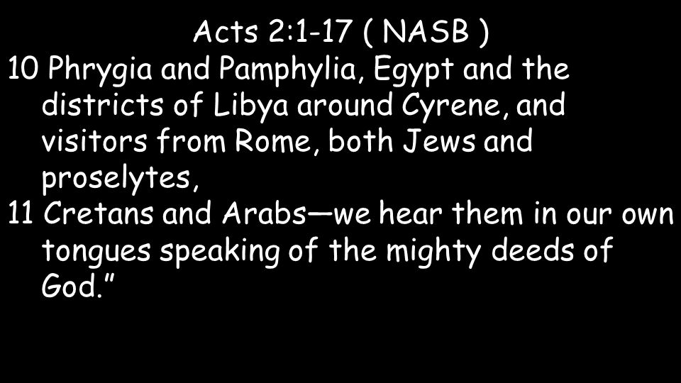 Acts 2:1-17 ( NASB ) 10 Phrygia and Pamphylia, Egypt and the districts of Libya around Cyrene, and visitors from Rome, both Jews and proselytes, 11 Cretans and Arabs—we hear them in our own tongues speaking of the mighty deeds of God.