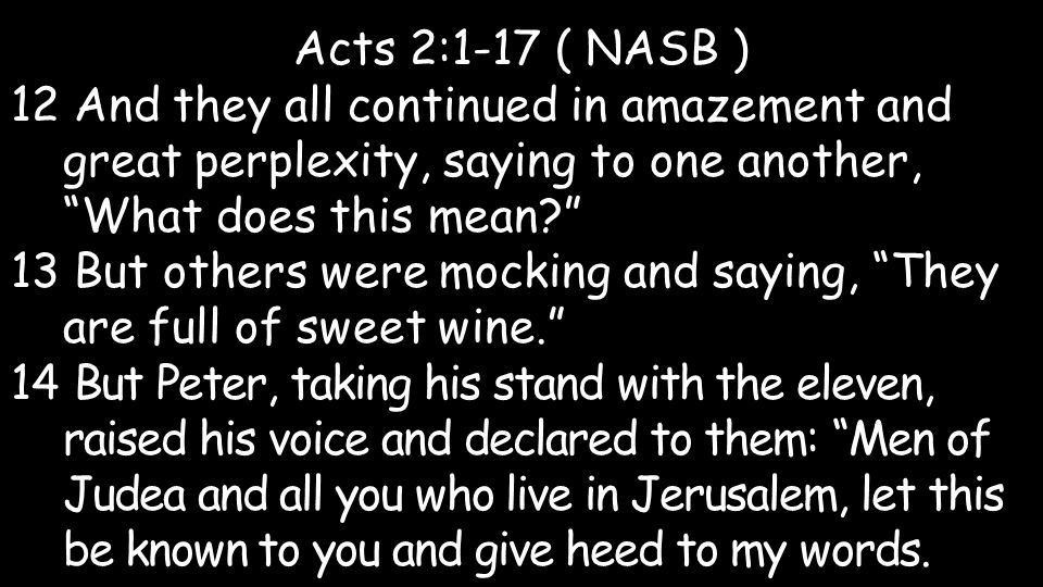 Acts 2:1-17 ( NASB ) 12 And they all continued in amazement and great perplexity, saying to one another, What does this mean? 13 But others were mocking and saying, They are full of sweet wine. 14 But Peter, taking his stand with the eleven, raised his voice and declared to them: Men of Judea and all you who live in Jerusalem, let this be known to you and give heed to my words.