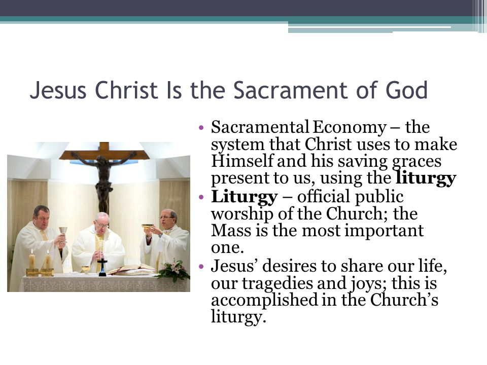 Jesus Christ Is the Sacrament of God Sacramental Economy – the system that Christ uses to make Himself and his saving graces present to us, using the