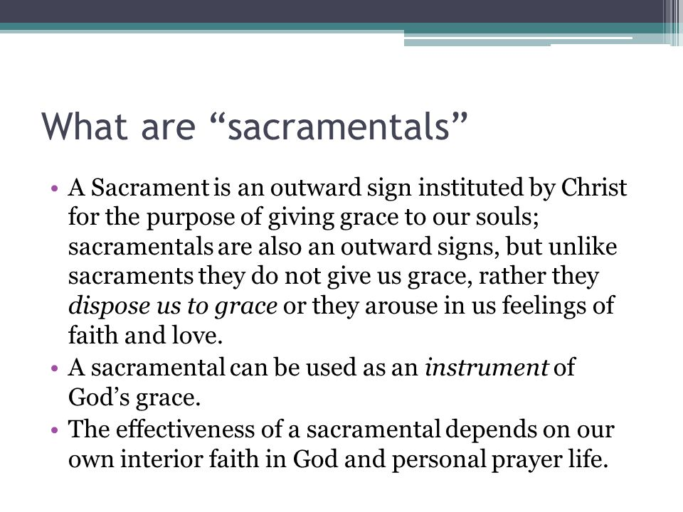 """What are """"sacramentals"""" A Sacrament is an outward sign instituted by Christ for the purpose of giving grace to our souls; sacramentals are also an out"""