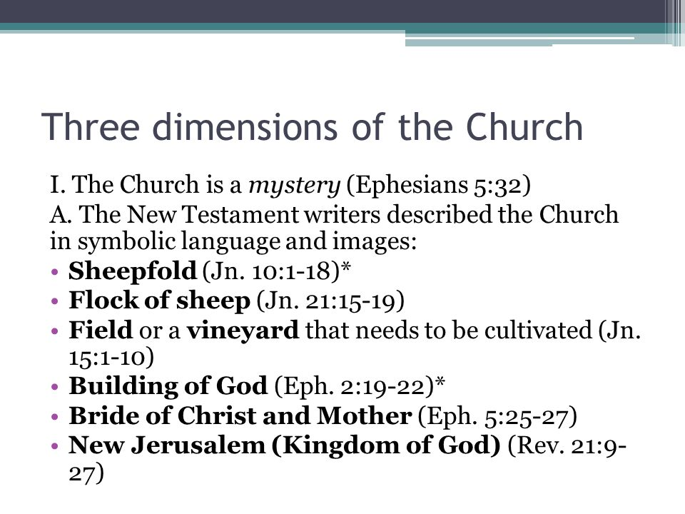 Three dimensions of the Church I. The Church is a mystery (Ephesians 5:32) A. The New Testament writers described the Church in symbolic language and