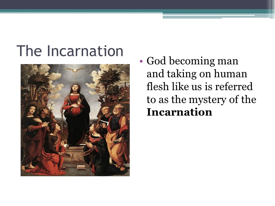 The Incarnation God becoming man and taking on human flesh like us is referred to as the mystery of the Incarnation