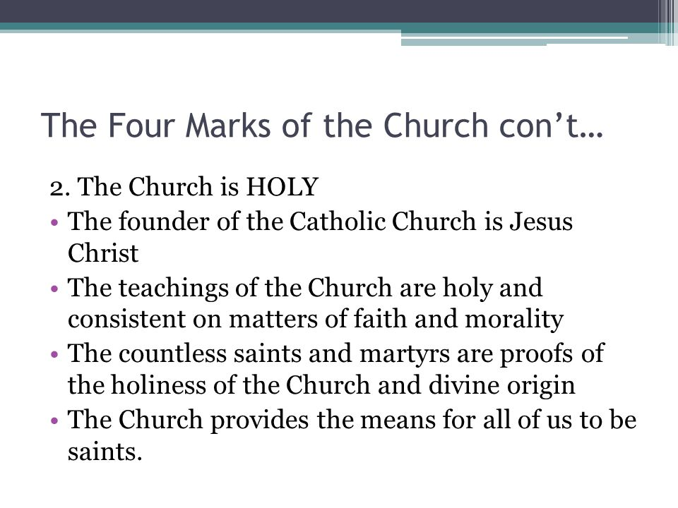 The Four Marks of the Church con't… 2. The Church is HOLY The founder of the Catholic Church is Jesus Christ The teachings of the Church are holy and