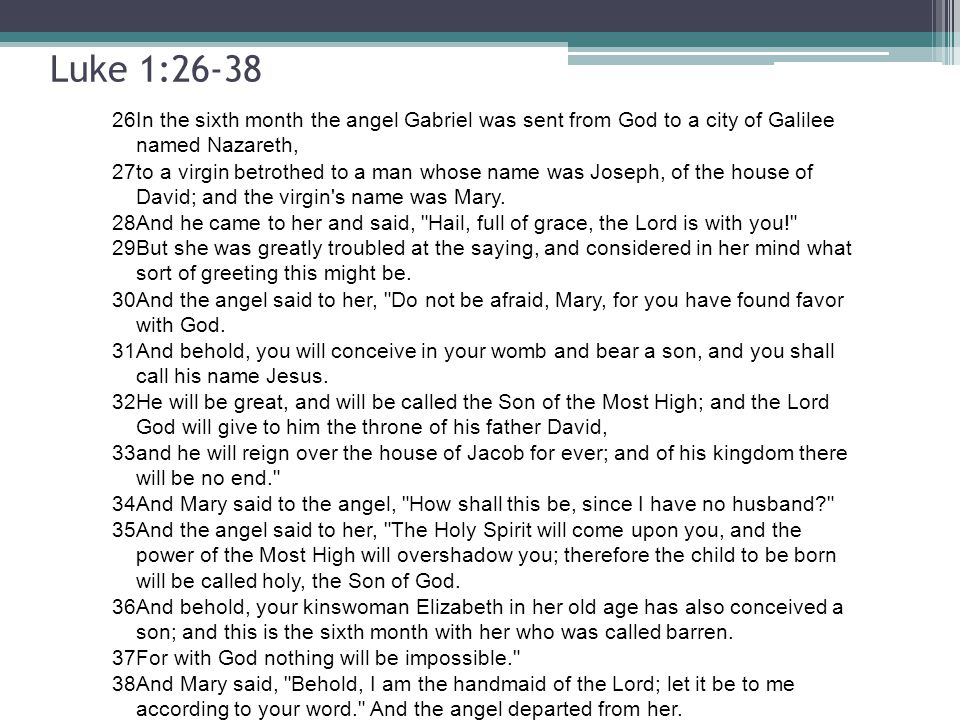 Luke 1:26-38 26In the sixth month the angel Gabriel was sent from God to a city of Galilee named Nazareth, 27to a virgin betrothed to a man whose name