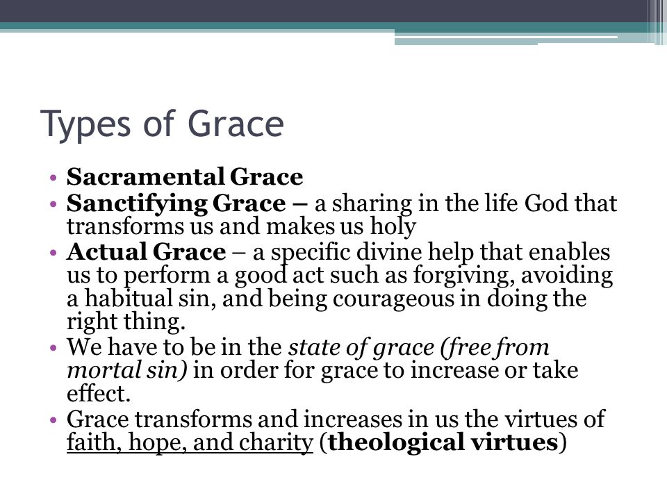 Types of Grace Sacramental Grace Sanctifying Grace – a sharing in the life God that transforms us and makes us holy Actual Grace – a specific divine h