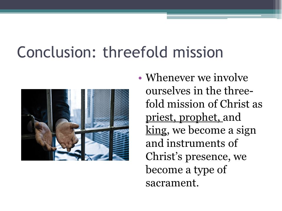 Conclusion: threefold mission Whenever we involve ourselves in the three- fold mission of Christ as priest, prophet, and king, we become a sign and in
