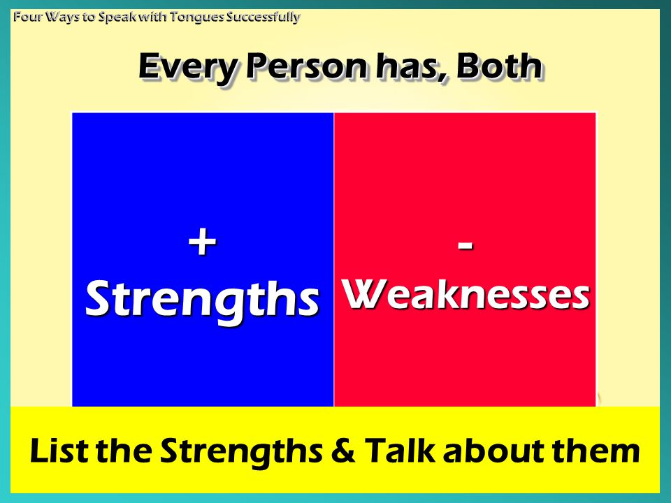 + Strengths - Weaknesses Every Person has, Both List the Strengths & Talk about them Four Ways to Speak with Tongues Successfully