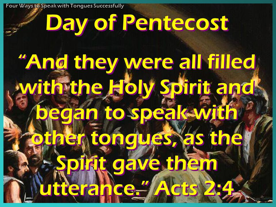 Day of Pentecost And they were all filled with the Holy Spirit and began to speak with other tongues, as the Spirit gave them utterance. Acts 2:4 Day of Pentecost And they were all filled with the Holy Spirit and began to speak with other tongues, as the Spirit gave them utterance. Acts 2:4 Four Ways to Speak with Tongues Successfully