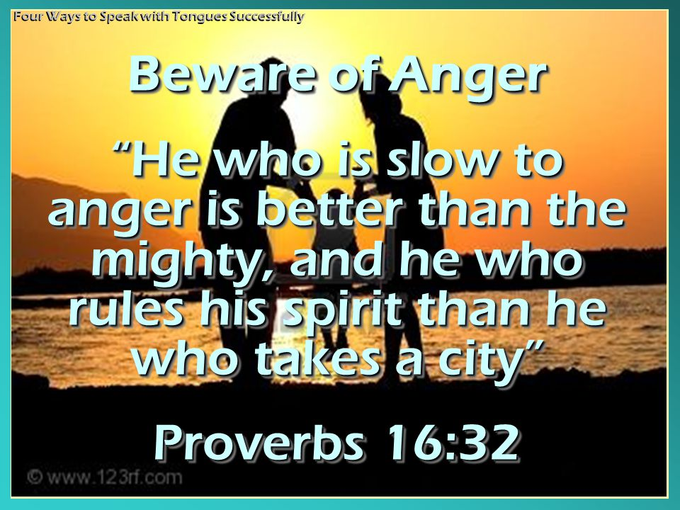 Beware of Anger He who is slow to anger is better than the mighty, and he who rules his spirit than he who takes a city Proverbs 16:32 Beware of Anger He who is slow to anger is better than the mighty, and he who rules his spirit than he who takes a city Proverbs 16:32 Four Ways to Speak with Tongues Successfully
