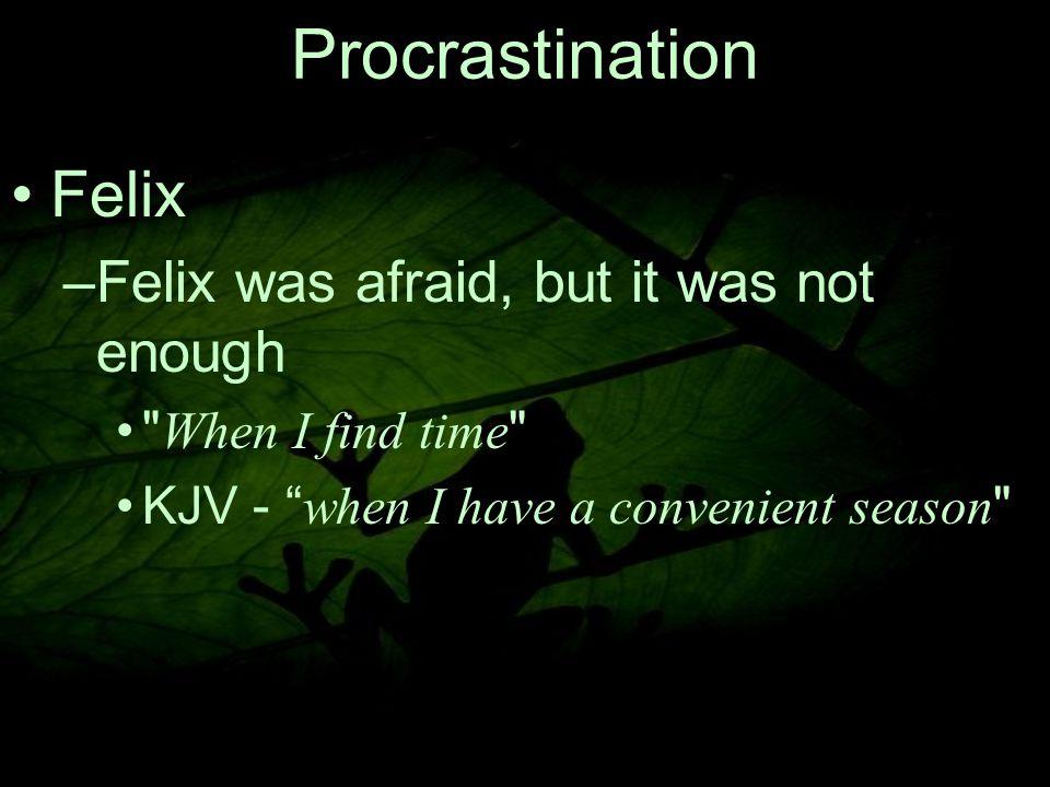 12 Procrastination Felix –F–Felix was afraid, but it was not enough When I find time KJV - when I have a convenient season