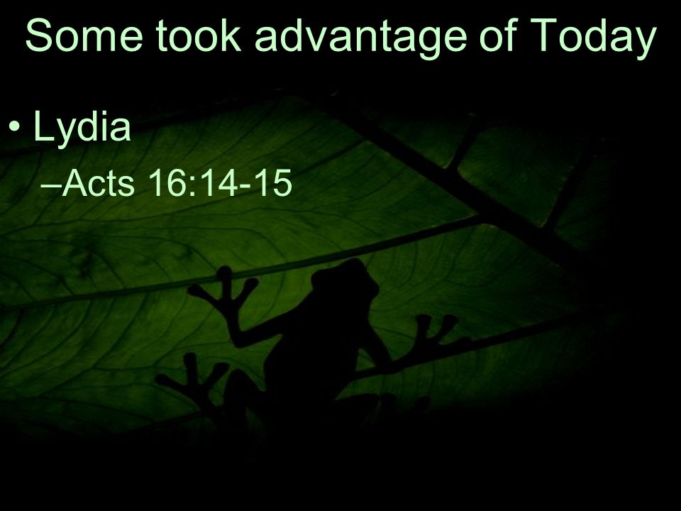 17 Some took advantage of Today Lydia –A–Acts 16:14-15