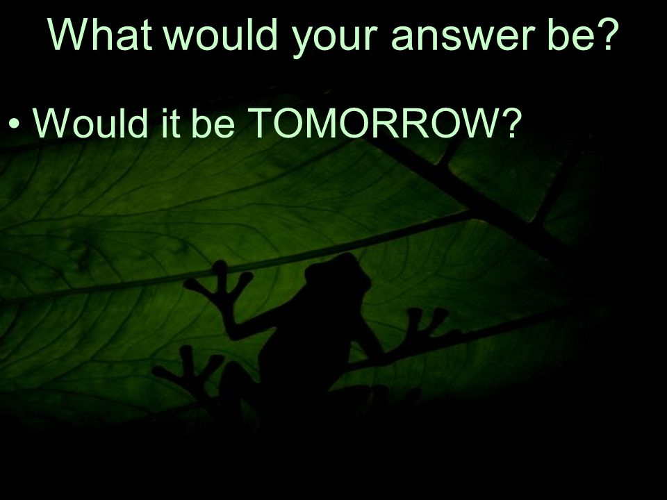 21 What would your answer be Would it be TOMORROW