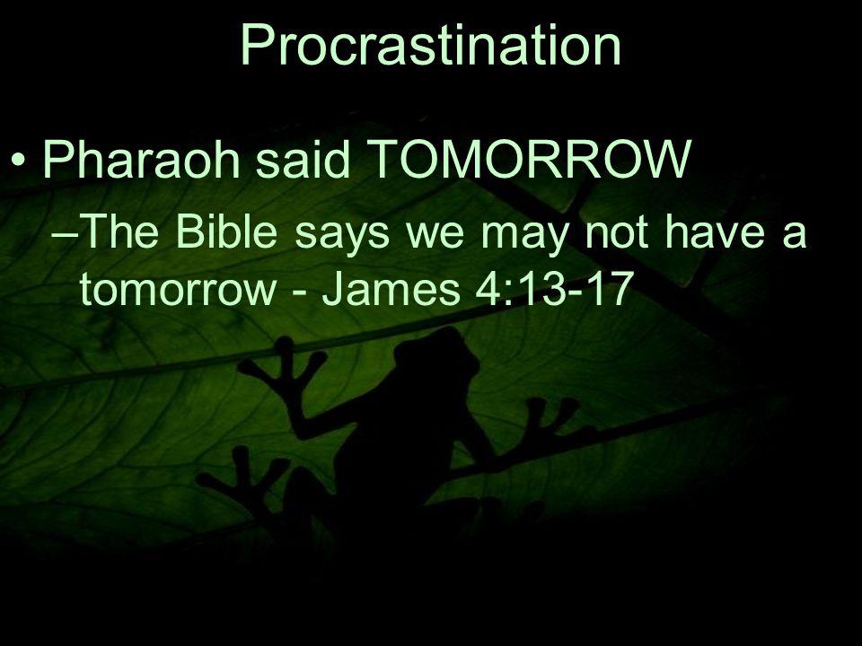 6 Procrastination Pharaoh said TOMORROW –The Bible says we may not have a tomorrow - James 4:13 ‑ 17