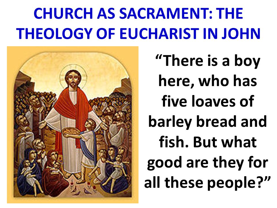 CHURCH AS SACRAMENT: THE THEOLOGY OF EUCHARIST IN JOHN There is a boy here, who has five loaves of barley bread and fish.