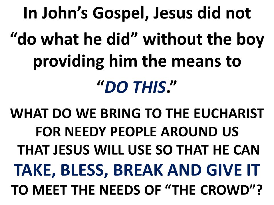 WHAT DO WE BRING TO THE EUCHARIST FOR NEEDY PEOPLE AROUND US THAT JESUS WILL USE SO THAT HE CAN TAKE, BLESS, BREAK AND GIVE IT TO MEET THE NEEDS OF THE CROWD .