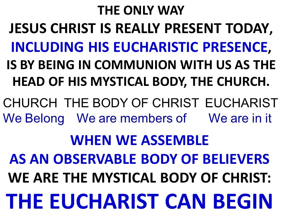 CHURCH We Belong THE BODY OF CHRIST We are members of EUCHARIST We are in it THE ONLY WAY JESUS CHRIST IS REALLY PRESENT TODAY, INCLUDING HIS EUCHARISTIC PRESENCE, IS BY BEING IN COMMUNION WITH US AS THE HEAD OF HIS MYSTICAL BODY, THE CHURCH.