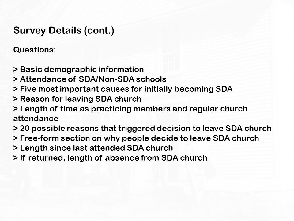 Survey Details (cont.) Questions: > Basic demographic information > Attendance of SDA/Non-SDA schools > Five most important causes for initially becom
