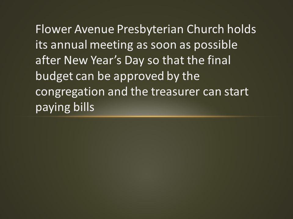 Flower Avenue Presbyterian Church holds its annual meeting as soon as possible after New Year's Day so that the final budget can be approved by the co
