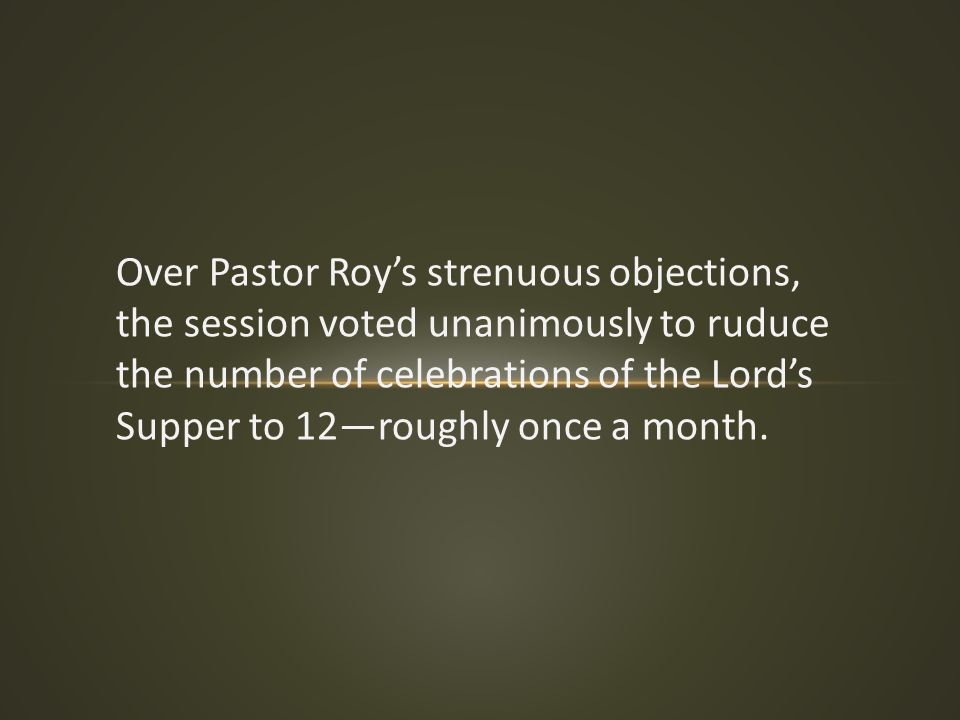 Over Pastor Roy's strenuous objections, the session voted unanimously to ruduce the number of celebrations of the Lord's Supper to 12—roughly once a m