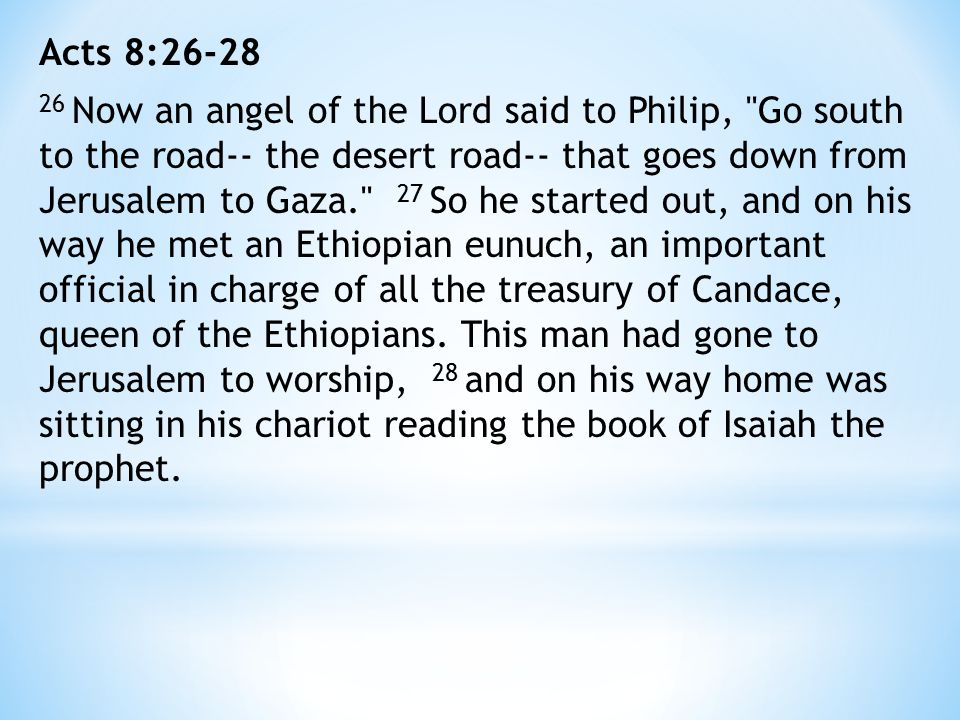 Acts 8:26-28 26 Now an angel of the Lord said to Philip, Go south to the road-- the desert road-- that goes down from Jerusalem to Gaza. 27 So he started out, and on his way he met an Ethiopian eunuch, an important official in charge of all the treasury of Candace, queen of the Ethiopians.