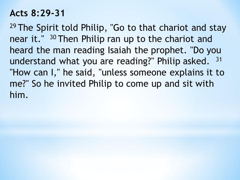Acts 8:29-31 29 The Spirit told Philip, Go to that chariot and stay near it. 30 Then Philip ran up to the chariot and heard the man reading Isaiah the prophet.