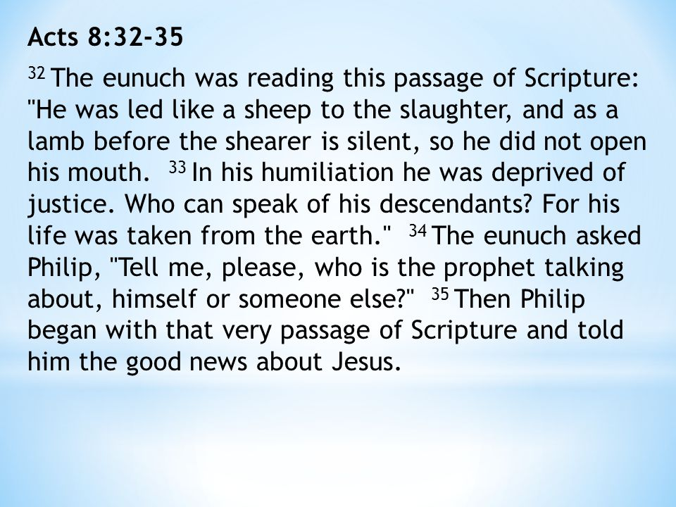 Acts 8:32-35 32 The eunuch was reading this passage of Scripture: He was led like a sheep to the slaughter, and as a lamb before the shearer is silent, so he did not open his mouth.
