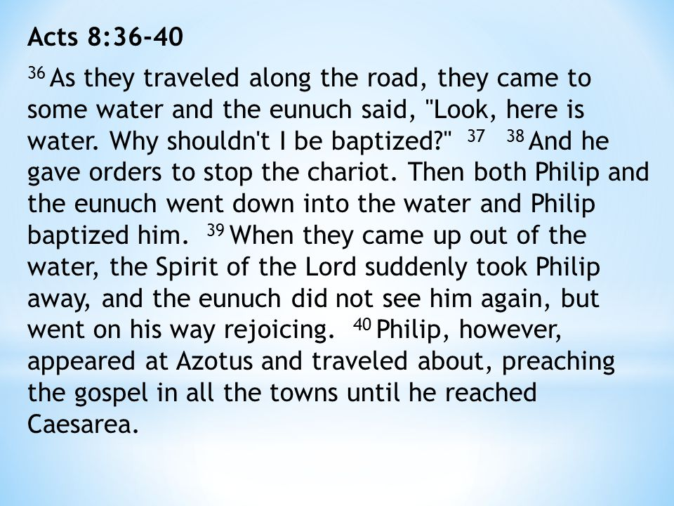 Acts 8:36-40 36 As they traveled along the road, they came to some water and the eunuch said, Look, here is water.