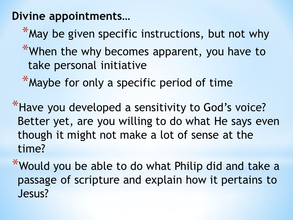 Divine appointments… * May be given specific instructions, but not why * When the why becomes apparent, you have to take personal initiative * Maybe for only a specific period of time * Have you developed a sensitivity to God's voice.