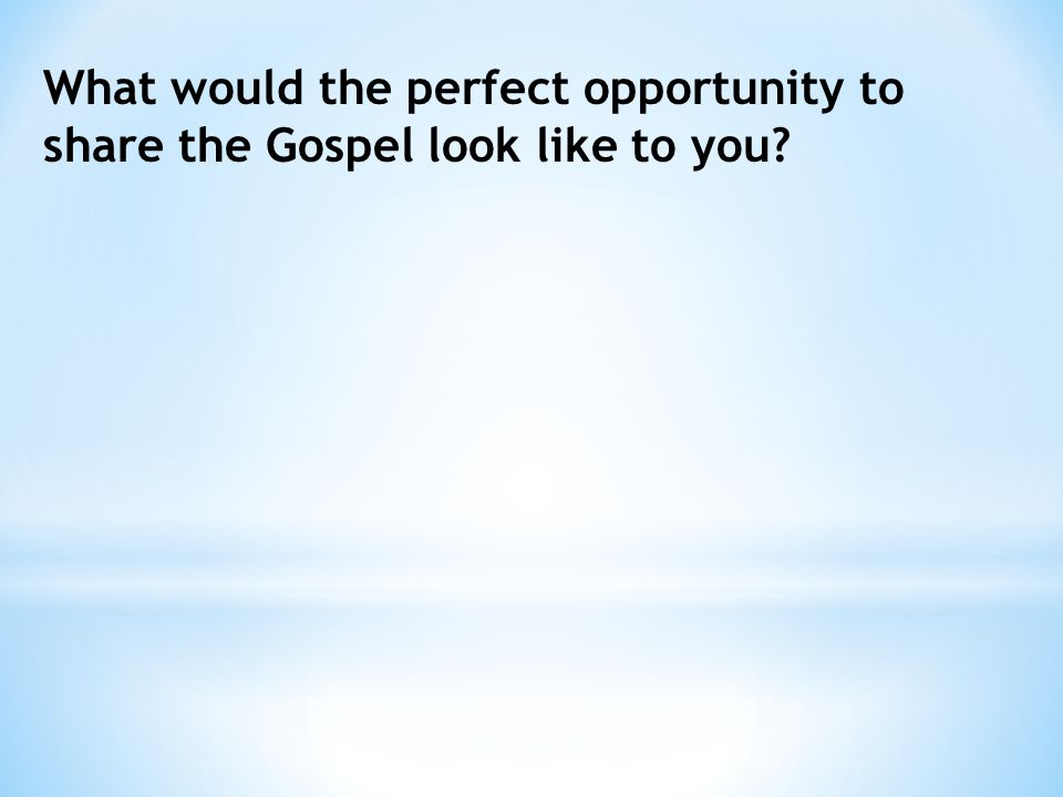 What would the perfect opportunity to share the Gospel look like to you?