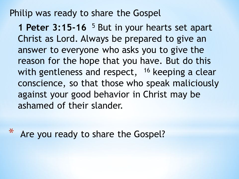 Philip was ready to share the Gospel 1 Peter 3:15-16 5 But in your hearts set apart Christ as Lord.