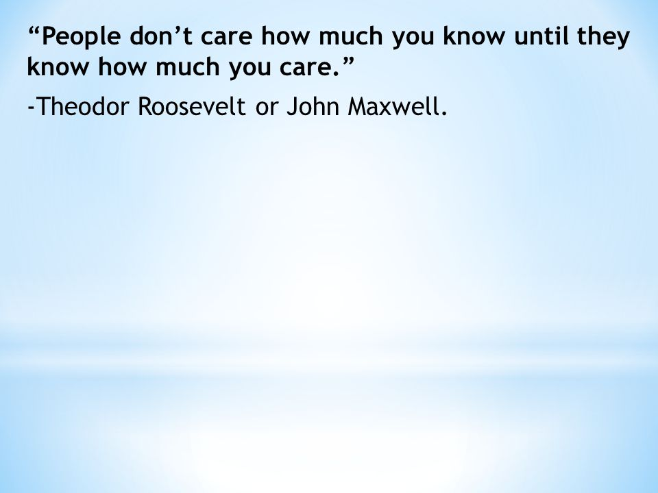 """""""People don't care how much you know until they know how much you care."""" -Theodor Roosevelt or John Maxwell."""