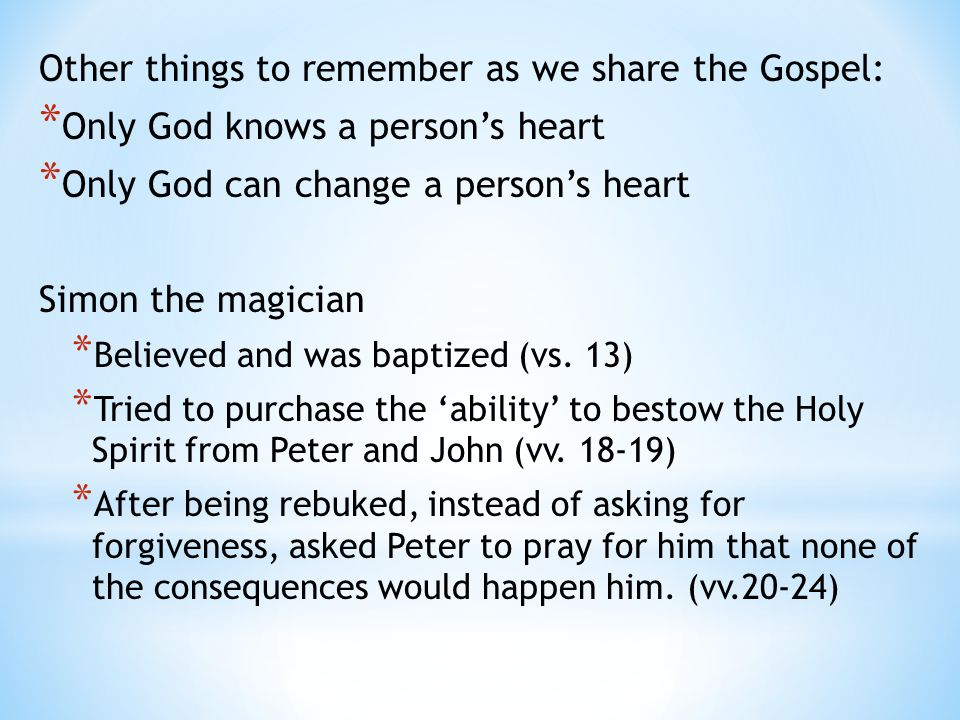 Other things to remember as we share the Gospel: * Only God knows a person's heart * Only God can change a person's heart Simon the magician * Believed and was baptized (vs.