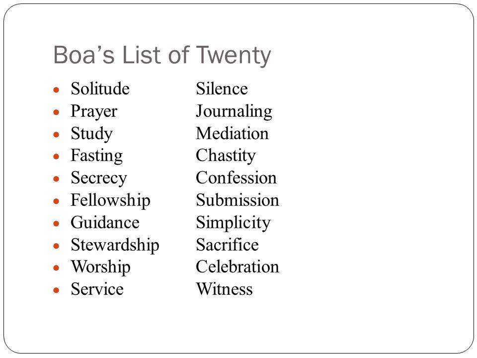 Boa's List of Twenty  SolitudeSilence  PrayerJournaling  StudyMediation  FastingChastity  SecrecyConfession  FellowshipSubmission  GuidanceSimplicity  StewardshipSacrifice  WorshipCelebration  ServiceWitness