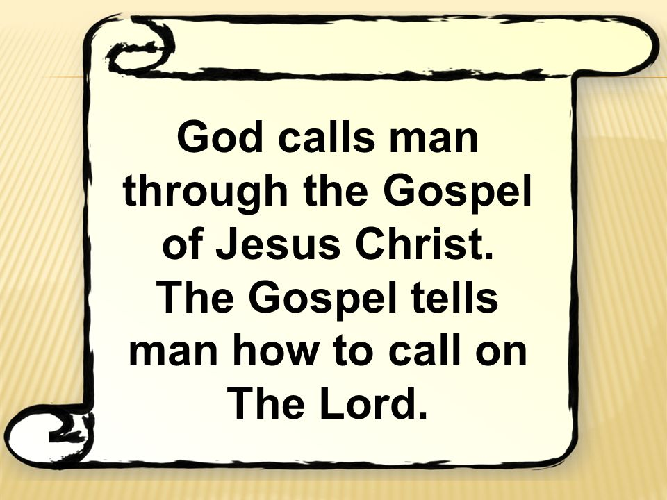 God calls man through the Gospel of Jesus Christ. The Gospel tells man how to call on The Lord.