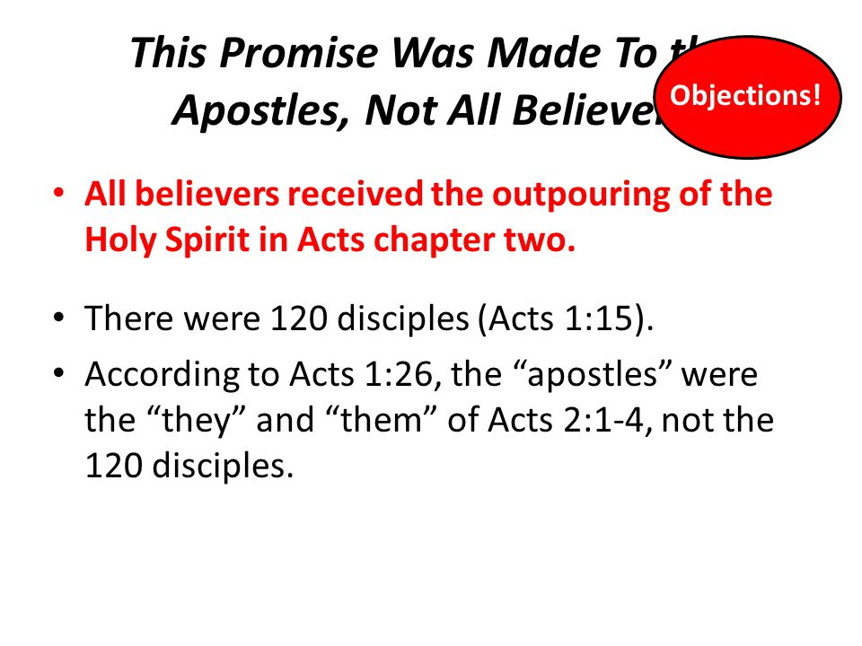 This Promise Was Made To the Apostles, Not All Believers All believers received the outpouring of the Holy Spirit in Acts chapter two. There were 120