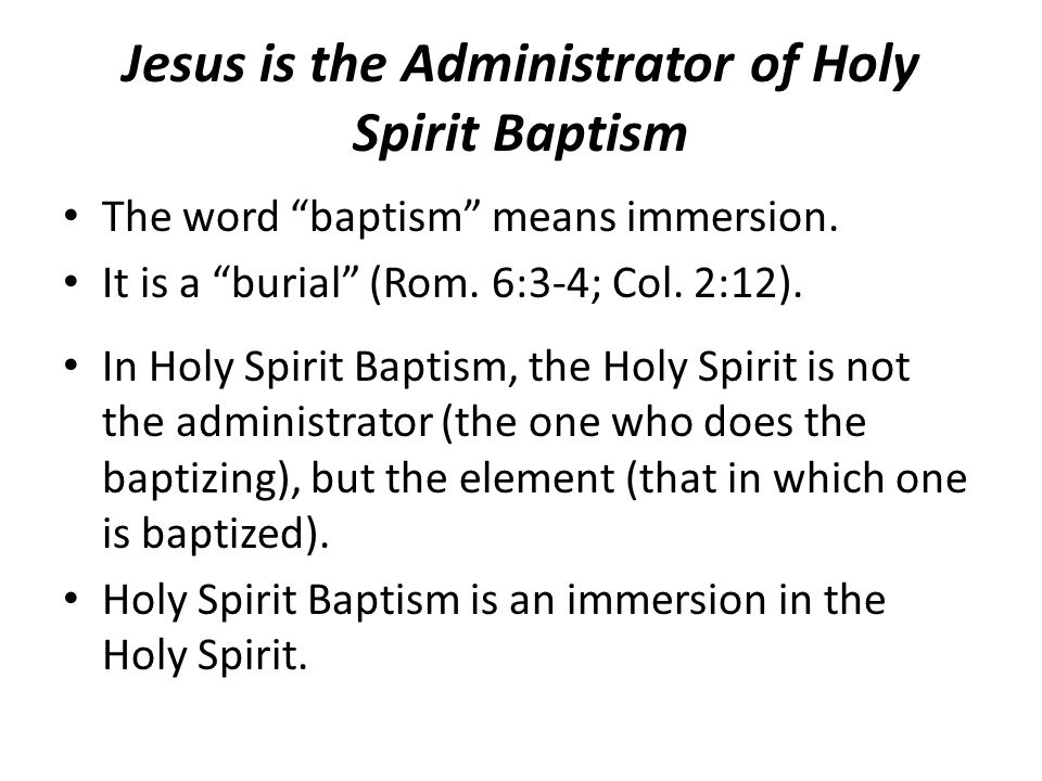 "Jesus is the Administrator of Holy Spirit Baptism The word ""baptism"" means immersion. It is a ""burial"" (Rom. 6:3-4; Col. 2:12). In Holy Spirit Baptism"