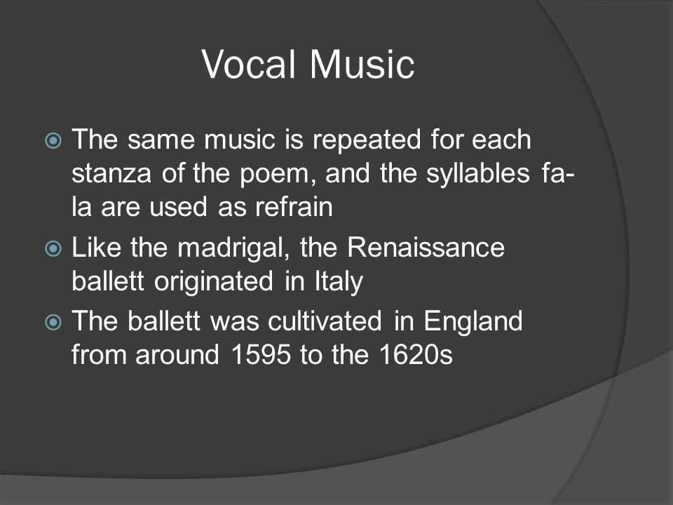 Vocal Music  The same music is repeated for each stanza of the poem, and the syllables fa- la are used as refrain  Like the madrigal, the Renaissance ballett originated in Italy  The ballett was cultivated in England from around 1595 to the 1620s
