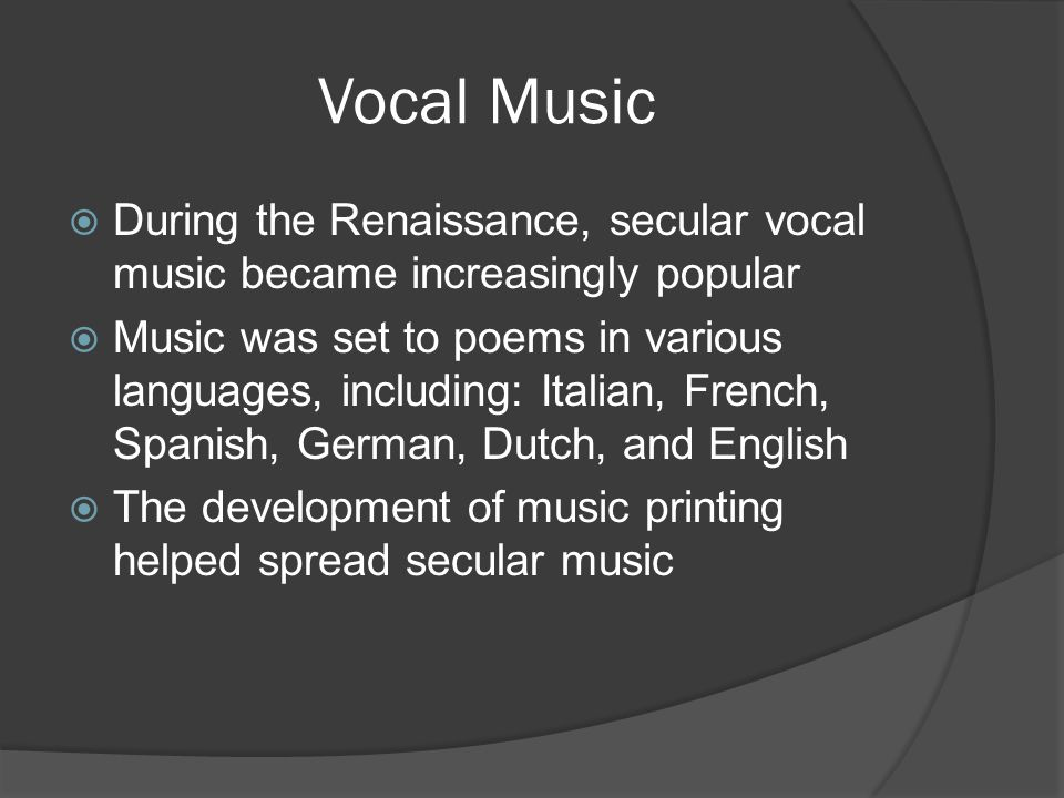 Vocal Music  During the Renaissance, secular vocal music became increasingly popular  Music was set to poems in various languages, including: Italia