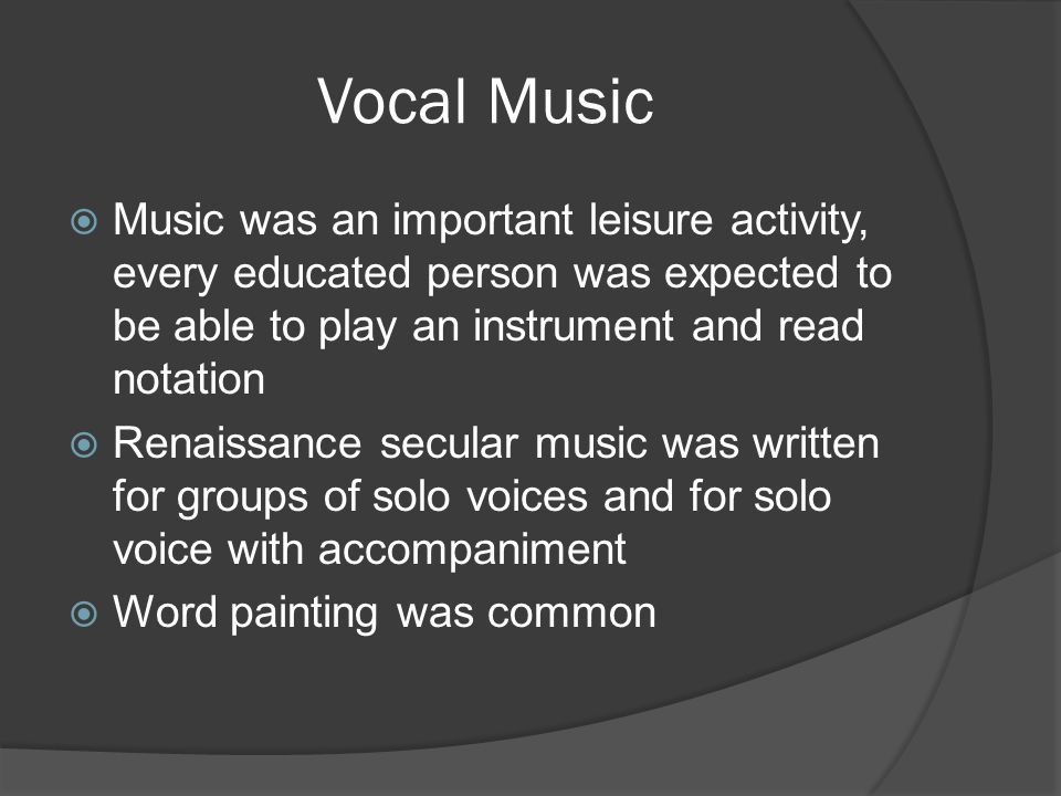 Vocal Music  Music was an important leisure activity, every educated person was expected to be able to play an instrument and read notation  Renaissance secular music was written for groups of solo voices and for solo voice with accompaniment  Word painting was common
