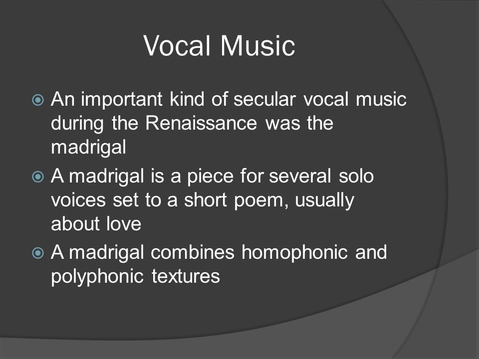 Vocal Music  An important kind of secular vocal music during the Renaissance was the madrigal  A madrigal is a piece for several solo voices set to