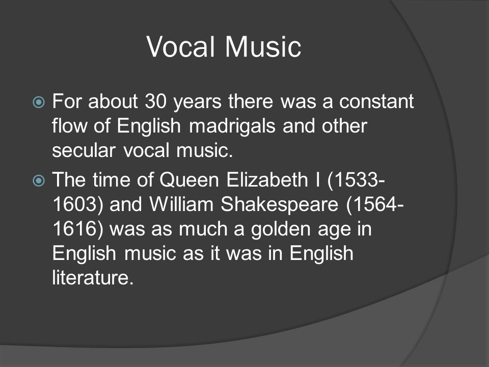 Vocal Music  For about 30 years there was a constant flow of English madrigals and other secular vocal music.  The time of Queen Elizabeth I (1533-