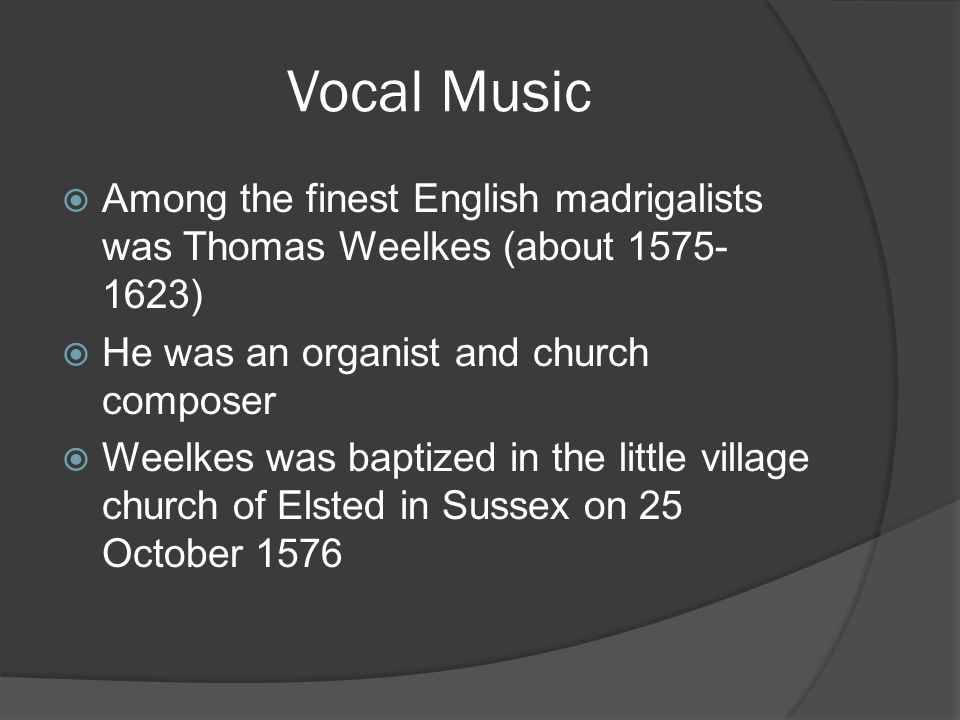 Vocal Music  Among the finest English madrigalists was Thomas Weelkes (about 1575- 1623)  He was an organist and church composer  Weelkes was baptized in the little village church of Elsted in Sussex on 25 October 1576